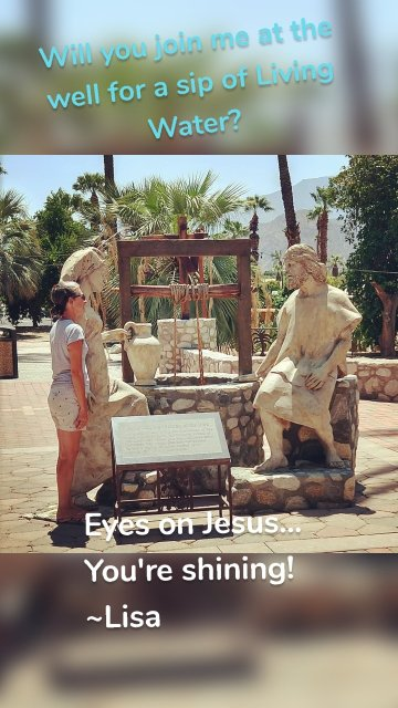 Will you join me at the well for a sip of Living Water? Eyes on Jesus... You're shining! ~Lisa