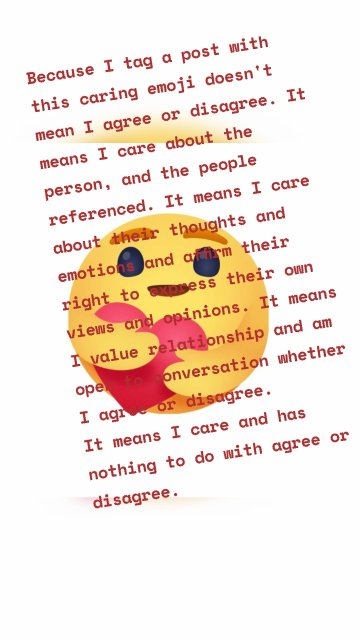 Because I tag a post with this caring emoji doesn't mean I agree or disagree. It means I care about the person, and the people referenced. It means I care about their thoughts and emotions and affirm their right to express their own views and opinions. It means I value relationship and am open to conversation whether I agree or disagree. It means I care and has nothing to do with agree or disagree.