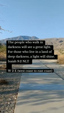 The people who walk in darkness will see a great light. For those who live in a land of deep darkness, a light will shine. Isaiah 9:2 NLT    W 2 E (west coast to east coast)